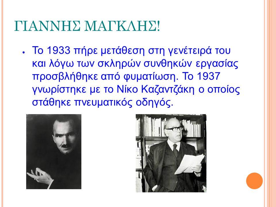 ΓΙΑΝΝΗΣ ΜΑΓΚΛΗΣ! ● Το 1933 πήρε μετάθεση στη γενέτειρά του και λόγω των σκληρών συνθηκών εργασίας προσβλήθηκε από φυματίωση. Το 1937 γνωρίστηκε με το