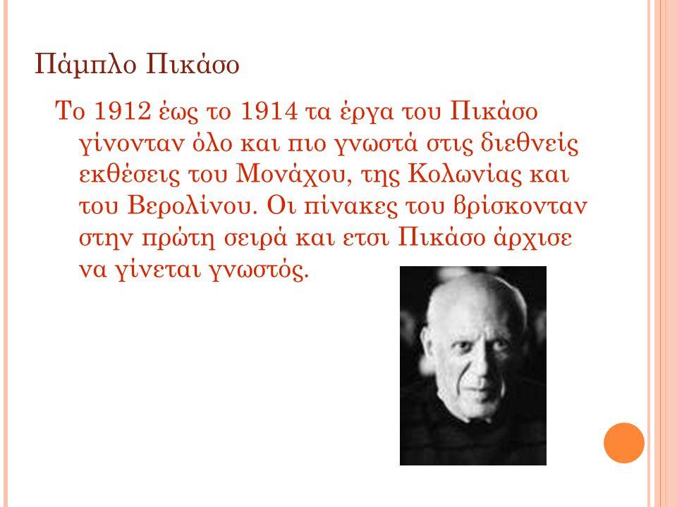 Πάμπλο Πικάσο Tο 1912 έως το 1914 τα έργα του Πικάσο γίνονταν όλο και πιο γνωστά στις διεθνείς εκθέσεις του Μονάχου, της Κολωνίας και του Βερολίνου. Ο