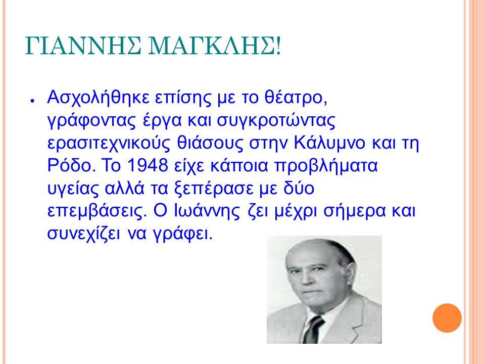 ΓΙΑΝΝΗΣ ΜΑΓΚΛΗΣ! ● Ασχολήθηκε επίσης με το θέατρο, γράφοντας έργα και συγκροτώντας ερασιτεχνικούς θιάσους στην Κάλυμνο και τη Ρόδο. Το 1948 είχε κάποι