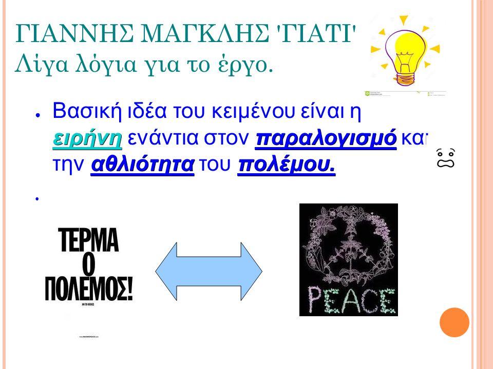 ΓΙΑΝΝΗΣ ΜΑΓΚΛΗΣ 'ΓΙΑΤΙ' Λίγα λόγια για το έργο. ειρήνηπαραλογισμό αθλιότηταπολέμου. ● Βασική ιδέα του κειμένου είναι η ειρήνη ενάντια στον παραλογισμό