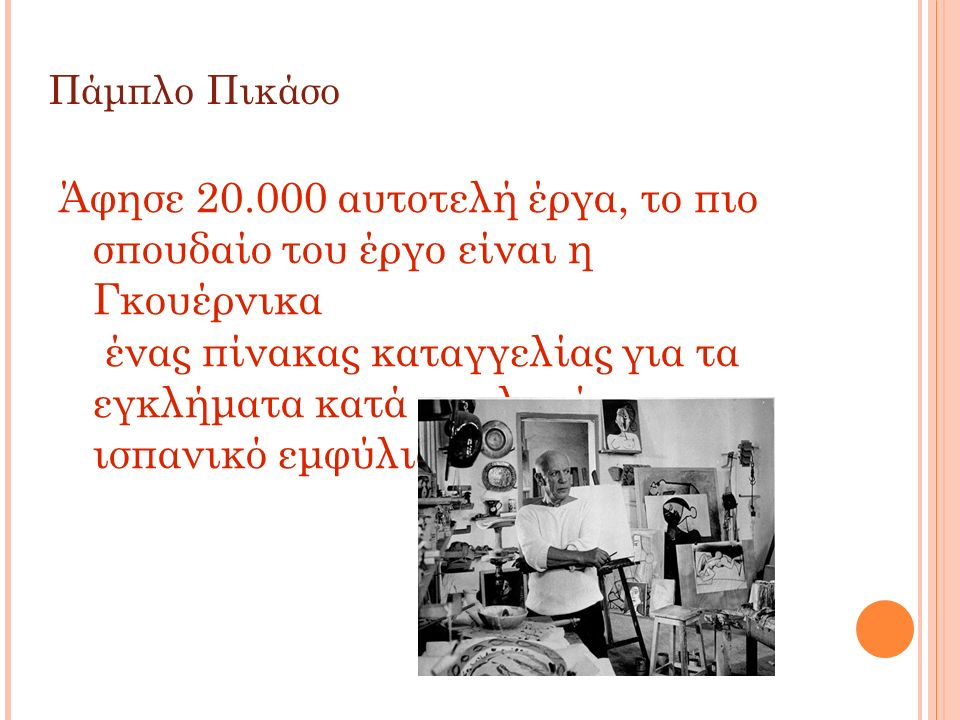 Πάμπλο Πικάσο Άφησε 20.000 αυτοτελή έργα, το πιο σπουδαίο του έργο είναι η Γκουέρνικα ένας πίνακας καταγγελίας για τα εγκλήματα κατά του λαού του στον