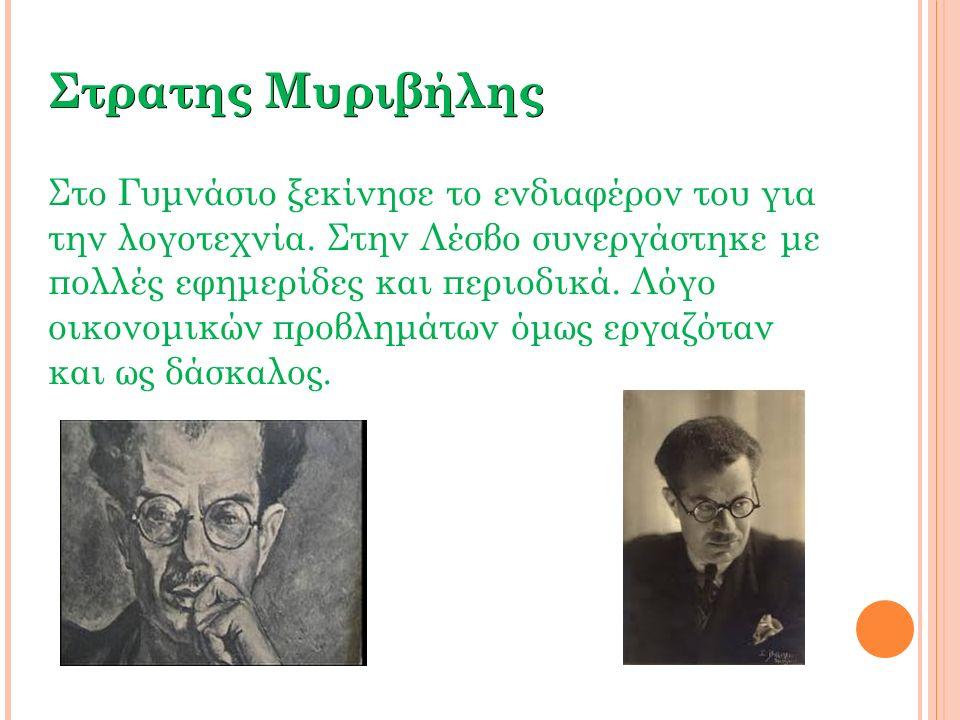 Στρατης Μυριβήλης Στο Γυμνάσιο ξεκίνησε το ενδιαφέρον του για την λογοτεχνία. Στην Λέσβο συνεργάστηκε με πολλές εφημερίδες και περιοδικά. Λόγο οικονομ