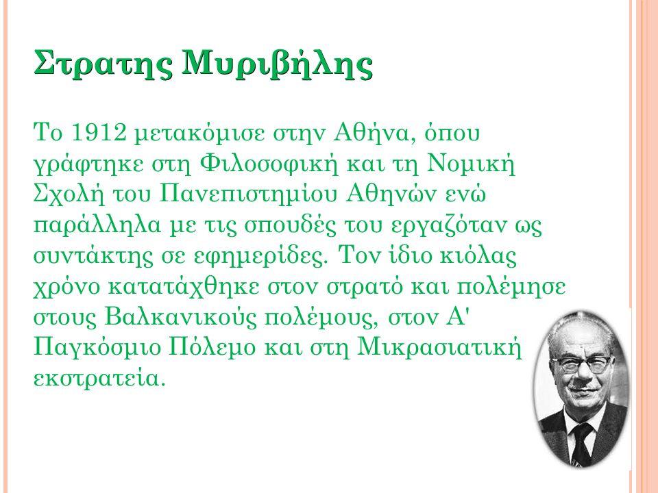 Στρατης Μυριβήλης Το 1912 μετακόμισε στην Αθήνα, όπου γράφτηκε στη Φιλοσοφική και τη Νομική Σχολή του Πανεπιστημίου Αθηνών ενώ παράλληλα με τις σπουδέ