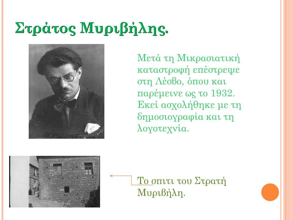 Στράτος Μυριβήλης. Μετά τη Μικρασιατική καταστροφή επέστρεψε στη Λέσβο, όπου και παρέμεινε ως το 1932. Εκεί ασχολήθηκε με τη δημοσιογραφία και τη λογο