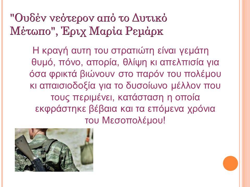 Ουδέν νεότερον από το Δυτικό Μέτωπο , Έριχ Μαρία Ρεμάρκ Η κραγή αυτη του στρατιώτη είναι γεμάτη θυμό, πόνο, απορία, θλίψη κι απελπισία για όσα φρικτά βιώνουν στο παρόν του πολέμου κι απαισιοδοξία για το δυσοίωνο μέλλον που τους περιμένει, κατάσταση η οποία εκφράστηκε βέβαια και τα επόμενα χρόνια του Μεσοπολέμου!