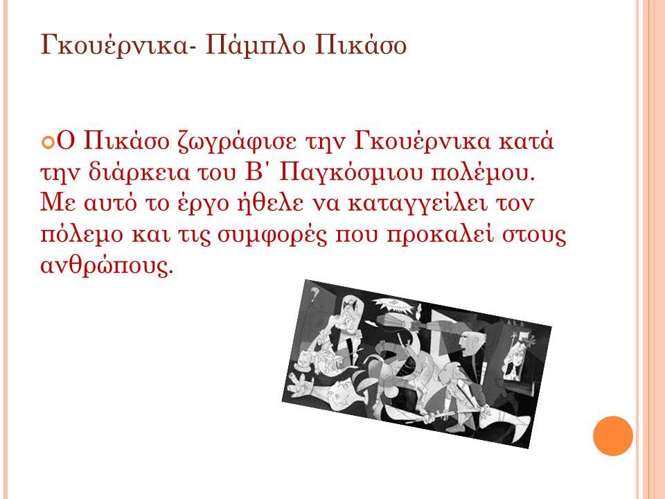 Γκουέρνικα- Πάμπλο Πικάσο Ο Πικάσο ζωγράφισε την Γκουέρνικα κατά την διάρκεια του Β΄ Παγκόσμιου πολέμου. Με αυτό το έργο ήθελε να καταγγείλει τον πόλε