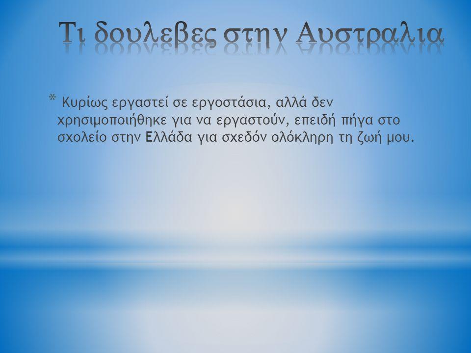 * Kυρίως εργαστεί σε εργοστάσια, αλλά δεν χρησιμοποιήθηκε για να εργαστούν, επειδή πήγα στο σχολείο στην Ελλάδα για σχεδόν ολόκληρη τη ζωή μου.
