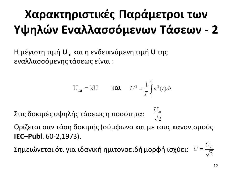 Χαρακτηριστικές Παράμετροι των Υψηλών Εναλλασσόμενων Τάσεων - 2 Η μέγιστη τιμή U m και η ενδεικνύμενη τιμή U της εναλλασσόμενης τάσεως είναι : και Στις δοκιμές υψηλής τάσεως η ποσότητα: Ορίζεται σαν τάση δοκιμής (σύμφωνα και με τους κανονισμούς ΙΕC–Publ.