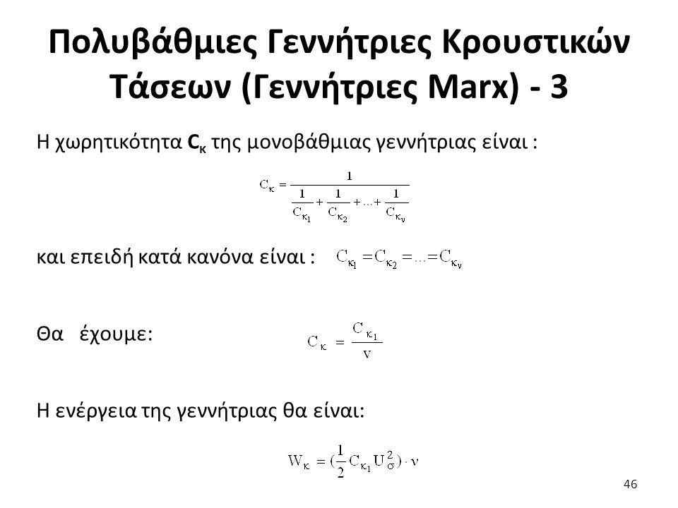 Πολυβάθμιες Γεννήτριες Κρουστικών Τάσεων (Γεννήτριες Marx) - 3 Η χωρητικότητα C κ της μονοβάθμιας γεννήτριας είναι : και επειδή κατά κανόνα είναι : Θα έχουμε: Η ενέργεια της γεννήτριας θα είναι: 46