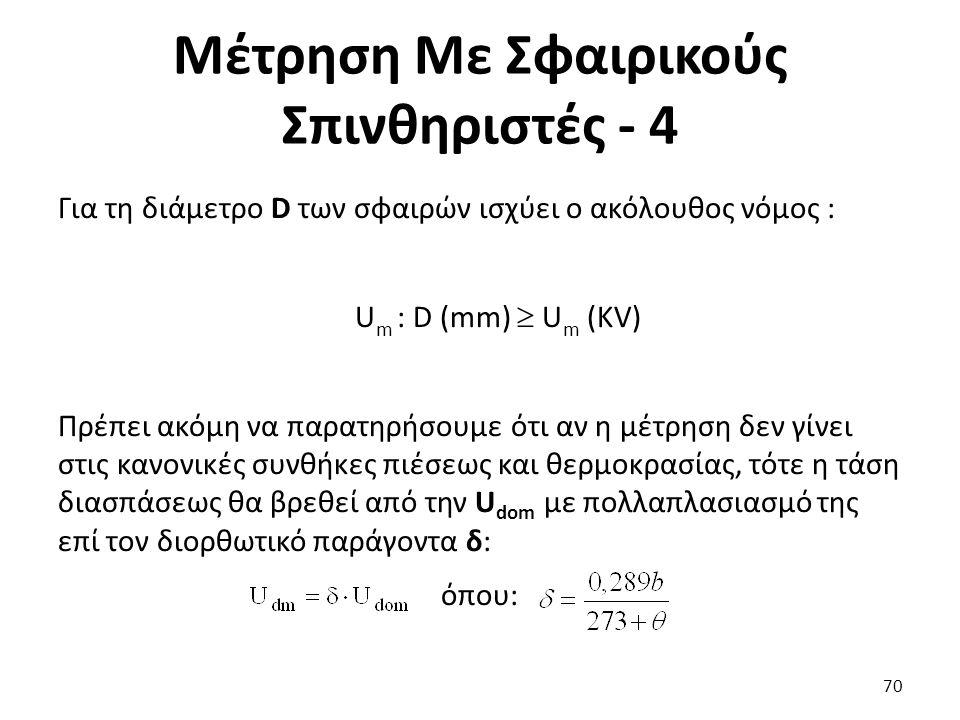 Μέτρηση Με Σφαιρικούς Σπινθηριστές - 4 Για τη διάμετρο D των σφαιρών ισχύει ο ακόλουθος νόμος : U m : D (mm)  U m (KV) Πρέπει ακόμη να παρατηρήσουμε ότι αν η μέτρηση δεν γίνει στις κανονικές συνθήκες πιέσεως και θερμοκρασίας, τότε η τάση διασπάσεως θα βρεθεί από την U dom με πολλαπλασιασμό της επί τον διορθωτικό παράγοντα δ: όπου: 70