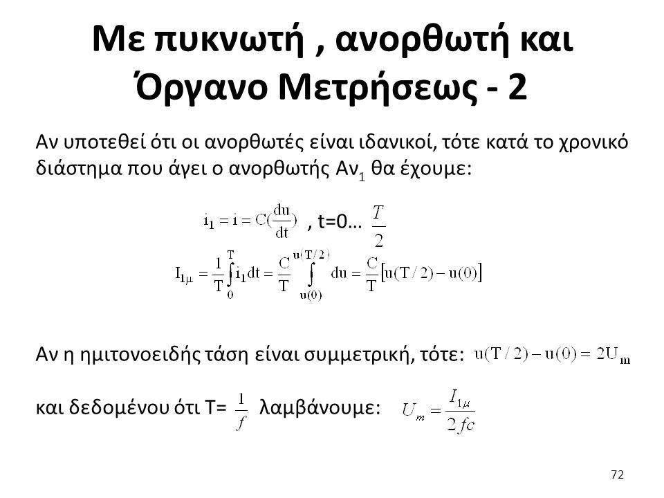 Με πυκνωτή, ανορθωτή και Όργανο Μετρήσεως - 2 72 Αν υποτεθεί ότι οι ανορθωτές είναι ιδανικοί, τότε κατά το χρονικό διάστημα που άγει ο ανορθωτής Αν 1 θα έχουμε:, t=0… Αν η ημιτονοειδής τάση είναι συμμετρική, τότε: και δεδομένου ότι Τ= λαμβάνουμε: