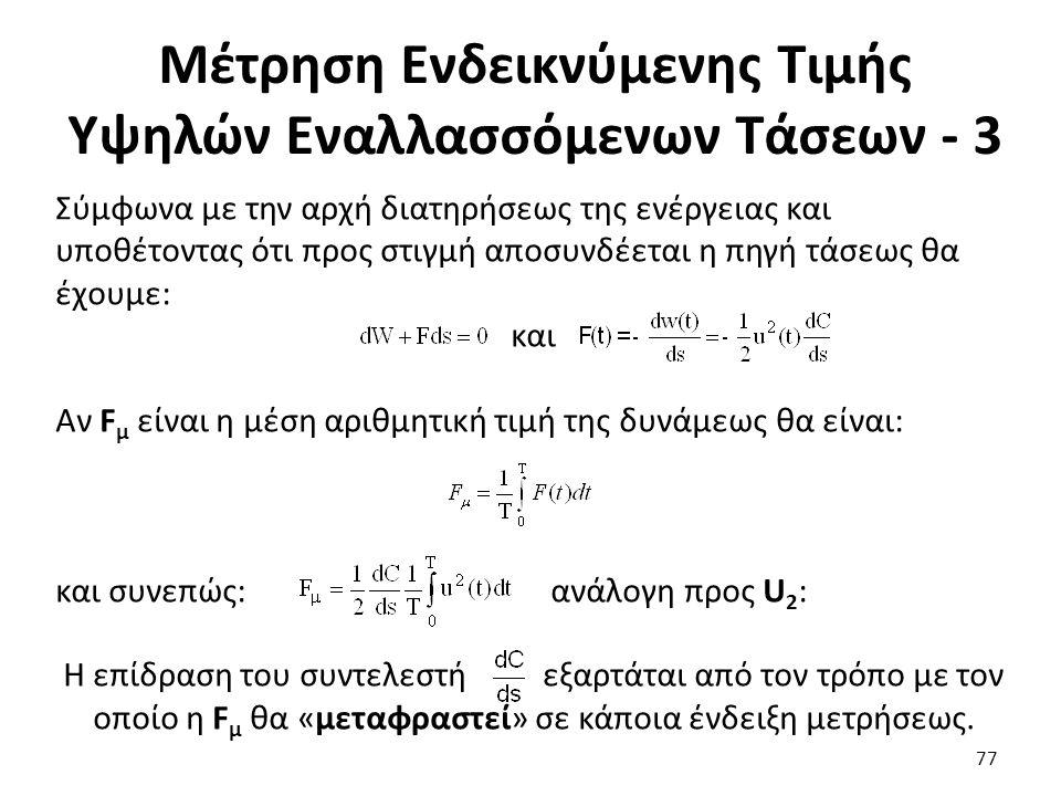 Μέτρηση Ενδεικνύμενης Τιμής Υψηλών Εναλλασσόμενων Τάσεων - 3 Σύμφωνα με την αρχή διατηρήσεως της ενέργειας και υποθέτοντας ότι προς στιγμή αποσυνδέεται η πηγή τάσεως θα έχουμε: και Αν F μ είναι η μέση αριθμητική τιμή της δυνάμεως θα είναι: και συνεπώς: ανάλογη προς U 2 : Η επίδραση του συντελεστή εξαρτάται από τον τρόπο με τον οποίο η F μ θα «μεταφραστεί» σε κάποια ένδειξη μετρήσεως.