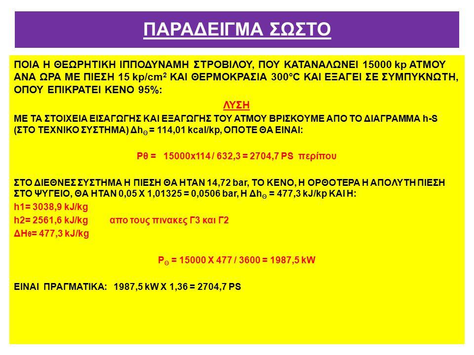 ΠΟΙΑ Η ΘΕΩΡΗΤΙΚΗ ΙΠΠΟΔΥΝΑΜΗ ΣΤΡΟΒΙΛΟΥ, ΠΟΥ ΚΑΤΑΝΑΛΩΝΕΙ 15000 kp ΑΤΜΟΥ ΑΝΑ ΩΡΑ ΜΕ ΠΙΕΣΗ 15 kp/cm 2 ΚΑΙ ΘΕΡΜΟΚΡΑΣΙΑ 300°C ΚΑΙ ΕΞΑΓΕΙ ΣΕ ΣΥΜΠΥΚΝΩΤΗ, ΟΠΟΥ ΕΠΙΚΡΑΤΕΙ ΚΕΝΟ 95%: ΛΥΣΗ ΜΕ ΤΑ ΣΤΟΙΧΕΙΑ ΕΙΣΑΓΩΓΗΣ ΚΑΙ ΕΞΑΓΩΓΗΣ ΤΟΥ ΑΤΜΟΥ ΒΡΙΣΚΟYΜΕ ΑΠΟ ΤΟ ΔΙΑΓΡΑΜΜΑ h-S (ΣΤΟ ΤΕΧΝΙΚΟ ΣΥΣΤΗΜΑ) Δh Θ = 114,01 kcal/kp, ΟΠΟΤΕ ΘΑ ΕΙΝΑΙ: Ρθ = 15000x114 / 632,3 = 2704,7 ΡS περίπου ΣΤΟ ΔΙΕΘΝΕΣ ΣΥΣΤΗΜΑ Η ΠΙΕΣΗ ΘΑ ΗΤΑΝ 14,72 bar, ΤΟ ΚΕΝΟ, Η ΟΡΘΟΤΕΡΑ Η ΑΠΟΛΥΤΗ ΠΙΕΣΗ ΣΤΟ ΨΥΓΕΙΟ, ΘΑ ΗΤΑΝ 0,05 Χ 1,01325 = 0,0506 bar, Η Δh Θ = 477,3 kJ/kp ΚΑΙ Η: h1= 3038,9 kJ/kg h2= 2561,6 kJ/kg απο τους πινακες Γ3 και Γ2 ΔΗ θ = 477,3 kJ/kg Ρ Θ = 15000 Χ 477 / 3600 = 1987,5 kW ΕΙΝΑΙ ΠΡΑΓΜΑΤΙΚΑ: 1987,5 kW Χ 1,36 = 2704,7 ΡS ΠΑΡΑΔΕΙΓΜΑ ΣΩΣΤΟ