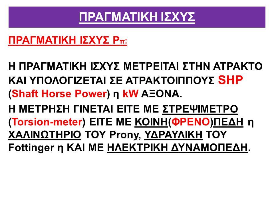 ΠΡΑΓΜΑΤΙΚΗ ΙΣΧΥΣ Ρ π : Η ΠΡΑΓΜΑΤΙΚΗ ΙΣΧΥΣ ΜΕΤΡΕΙΤΑΙ ΣΤΗΝ ΑΤΡΑΚΤΟ ΚΑΙ ΥΠΟΛΟΓΙΖΕΤΑΙ ΣΕ ΑΤΡΑΚΤΟΙΠΠΟΥΣ SΗΡ (Shaft Horse Power) η kW ΑΞΟΝΑ.