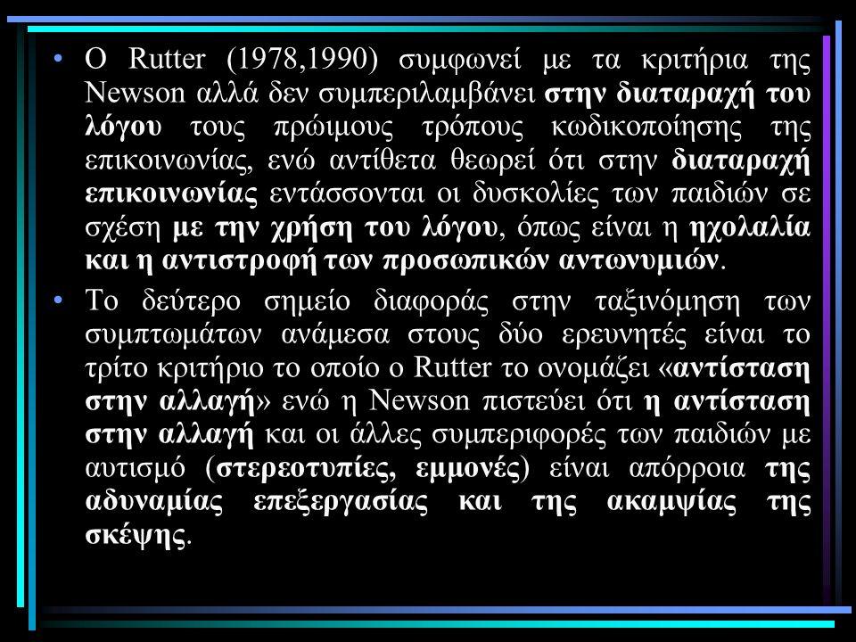 Ο Rutter (1978,1990) συμφωνεί με τα κριτήρια της Newson αλλά δεν συμπεριλαμβάνει στην διαταραχή του λόγου τους πρώιμους τρόπους κωδικοποίησης της επικοινωνίας, ενώ αντίθετα θεωρεί ότι στην διαταραχή επικοινωνίας εντάσσονται οι δυσκολίες των παιδιών σε σχέση με την χρήση του λόγου, όπως είναι η ηχολαλία και η αντιστροφή των προσωπικών αντωνυμιών.
