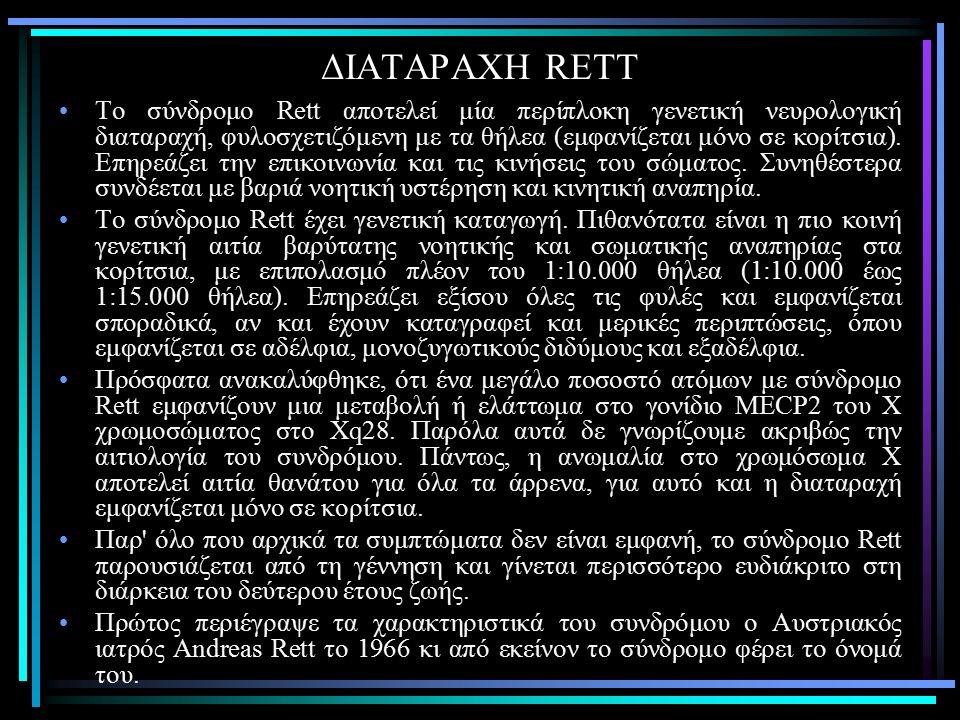 ΔΙΑΤΑΡΑΧΗ RETT Το σύνδρομο Rett αποτελεί μία περίπλοκη γενετική νευρολογική διαταραχή, φυλοσχετιζόμενη με τα θήλεα (εμφανίζεται μόνο σε κορίτσια).