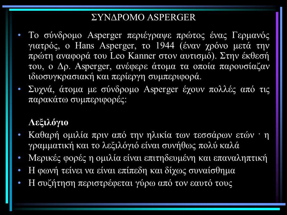 ΣΥΝΔΡΟΜΟ ASPERGER Το σύνδρομο Asperger περιέγραψε πρώτος ένας Γερμανός γιατρός, ο Hans Asperger, το 1944 (έναν χρόνο μετά την πρώτη αναφορά του Leo Kanner στον αυτισμό).