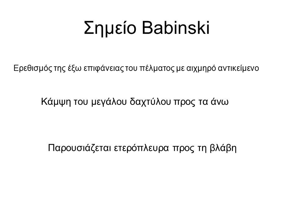 Σημείο Babinski Ερεθισμός της έξω επιφάνειας του πέλματος με αιχμηρό αντικείμενο Κάμψη του μεγάλου δαχτύλου προς τα άνω Παρουσιάζεται ετερόπλευρα προς τη βλάβη