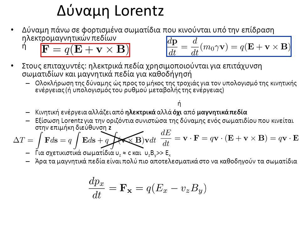 Δύναμη Lorentz Δύναμη πάνω σε φορτισμένα σωματίδια που κινούνται υπό την επίδραση ηλεκτρομαγνητικών πεδίων ή Στους επιταχυντές: ηλεκτρικά πεδία χρησιμοποιούνται για επιτάχυνση σωματιδίων και μαγνητικά πεδία για καθοδήγησή – Ολοκλήρωση της δύναμης ώς προς το μήκος της τροχιάς για τον υπολογισμό της κινητικής ενέργειας (ή υπολογισμός του ρυθμού μεταβολής της ενέργειας) ή – Κινητική ενέργεια αλλάζει από ηλεκτρικά αλλά όχι από μαγνητικά πεδία – Εξίσωση Lorentz για την οριζόντια συνιστώσα της δύναμης ενός σωματιδίου που κινείται στην επιμήκη διεύθυνση z – Για σχετικιστικά σωματίδια υ z ≈ c και υ z Β y >> Ε x – Άρα τα μαγνητικά πεδία είναι πολύ πιο αποτελεσματικά στο να καθοδηγούν τα σωματίδια