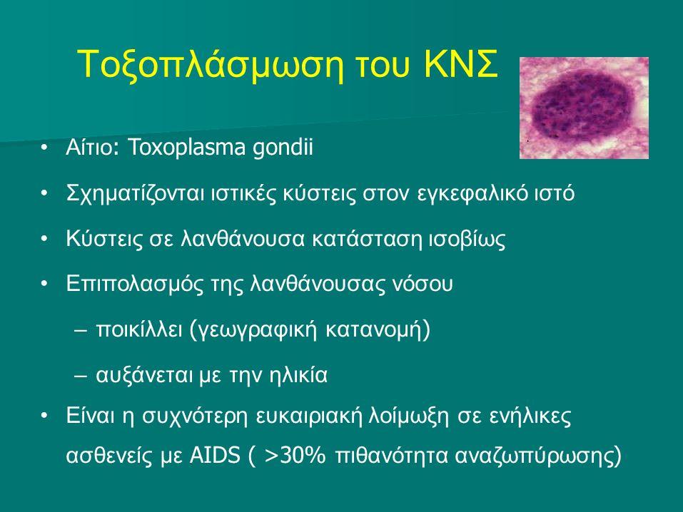 Τοξοπλάσμωση του ΚΝΣ Αίτιο : Toxoplasma gondii Σχηματίζονται ιστικές κύστεις στον εγκεφαλικό ιστό Κύστεις σε λανθάνουσα κατάσταση ισοβίως Επιπολασμός της λανθάνουσας νόσου –ποικίλλει ( γεωγραφική κατανομή ) –αυξάνεται με την ηλικία Είναι η συχνότερη ευκαιριακή λοίμωξη σε ενήλικες ασθενείς με AIDS ( >30% πιθανότητα αναζωπύρωσης )