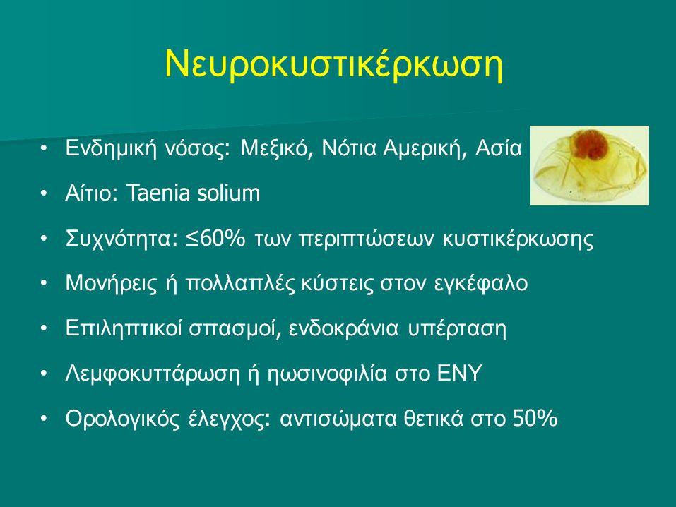 Νευροκυστικέρκωση Ενδημική νόσος : Μεξικό, Νότια Αμερική, Ασία Αίτιο : Taenia solium Συχνότητα : ≤60% των περιπτώσεων κυστικέρκωσης Μονήρεις ή πολλαπλές κύστεις στον εγκέφαλο Επιληπτικοί σπασμοί, ενδοκράνια υπέρταση Λεμφοκυττάρωση ή ηωσινοφιλία στο ΕΝΥ Ορολογικός έλεγχος : αντισώματα θετικά στο 50%