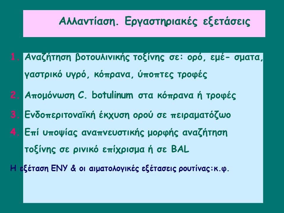 Αλλαντίαση. Εργαστηριακές εξετάσεις 1.Αναζήτησηβοτουλινικής τοξίνηςσε: ορό, εμέ- σματα, γαστρικό υγρό, κόπρανα, ύποπτες τροφές 2.Απομόνωση C. botulinu