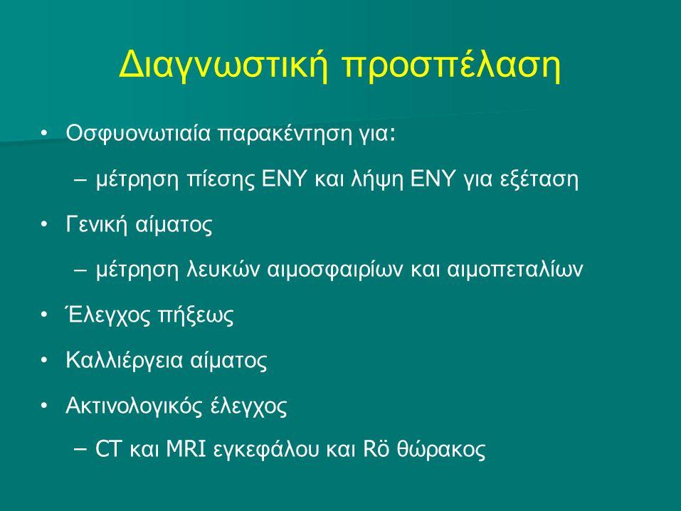 Διαγνωστική προσπέλαση Οσφυονωτιαία παρακέντηση για : –μέτρηση πίεσης ΕΝΥ και λήψη ΕΝΥ για εξέταση Γενική αίματος –μέτρηση λευκών αιμοσφαιρίων και αιμοπεταλίων Έλεγχος πήξεως Καλλιέργεια αίματος Ακτινολογικός έλεγχος –CT και MRI εγκεφάλου και Rö θώρακος