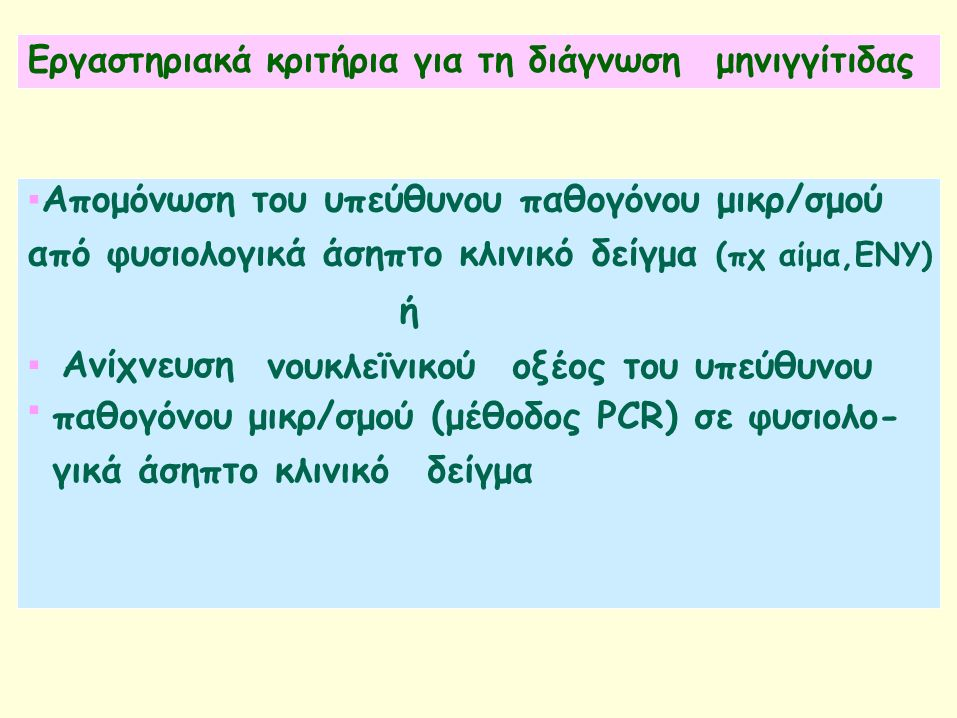 Εργαστηριακά κριτήρια για τη διάγνωσημηνιγγίτιδας ▪Απομόνωση του υπεύθυνου παθογόνου μικρ/σμού από φυσιολογικά άσηπτο κλινικό δείγμα (πχ αίμα,ΕΝΥ) ή νουκλεϊνικούοξέος του υπεύθυνου ▪Ανίχνευση ▪ παθογόνου μικρ/σμού (μέθοδος PCR) σε φυσιολο- γικά άσηπτο κλινικόδείγμα