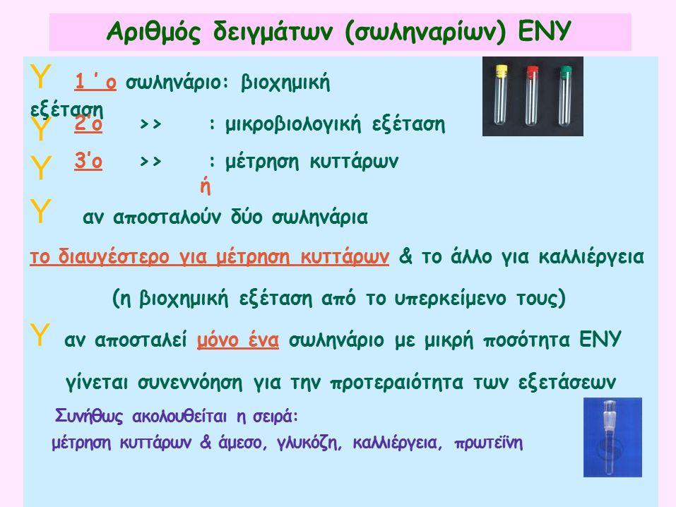 Αριθμός δειγμάτων (σωληναρίων) ΕΝΥ Y 1'ο σωληνάριο: βιοχημική εξέταση ή Y αν αποσταλούν δύο σωληνάρια το διαυγέστερο για μέτρηση κυττάρων & το άλλο για καλλιέργεια (η βιοχημική εξέταση από το υπερκείμενο τους) Y αν αποσταλεί μόνο ένα σωληνάριο με μικρή ποσότητα ΕΝΥ γίνεται συνεννόηση για την προτεραιότητα των εξετάσεων Συνήθως ακολουθείται η σειρά: μέτρηση κυττάρων & άμεσο, γλυκόζη, καλλιέργεια, πρωτεΐνη Y 2'ο>>:>>:μικροβιολογική εξέταση Y 3'ο>>:>>:μέτρηση κυττάρων