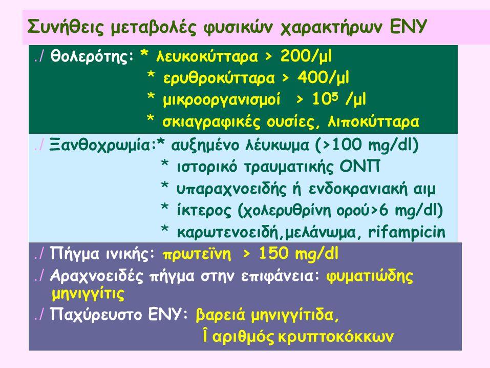 Συνήθεις μεταβολές φυσικών χαρακτήρων ΕΝΥ./ θολερότης: * λευκοκύτταρα > 200/μl *ερυθροκύτταρα > 400/μl *μικροοργανισμοί> 10 5 /μl *σκιαγραφικές ουσίες, λιποκύτταρα./ Ξανθοχρωμία:* αυξημένο λέυκωμα (>100 mg/dl) *ιστορικό τραυματικής ΟΝΠ *υπαραχνοειδής ή ενδοκρανιακή αιμ *ίκτερος (χολερυθρίνη ορού>6 mg/dl) *καρωτενοειδή,μελάνωμα, rifampicin./ Πήγμα ινικής: πρωτεϊνη> 150 mg/dl./ Αραχνοειδές πήγμα στην επιφάνεια: φυματιώδης μηνιγγίτις./ Παχύρευστο ΕΝΥ: βαρειά μηνιγγίτιδα, Î αριθμός κρυπτοκόκκων