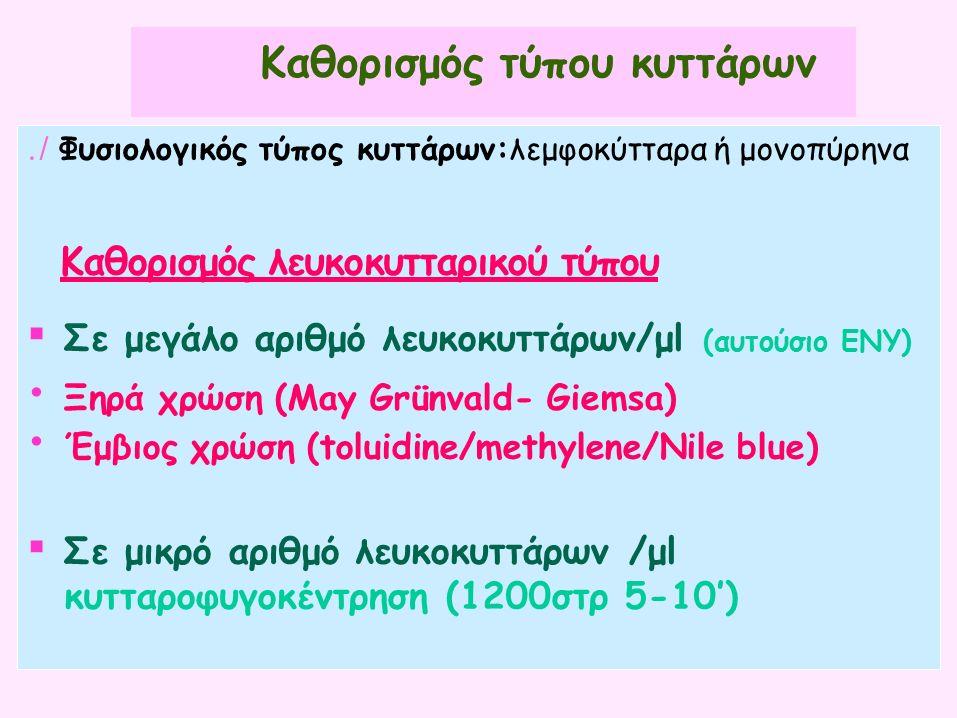 Καθορισμός τύπου κυττάρων./ Φυσιολογικός τύπος κυττάρων:λεμφοκύτταρα ή μονοπύρηνα Καθορισμός λευκοκυτταρικού τύπου ▪ Σε μεγάλο αριθμό λευκοκυττάρων/μl (αυτούσιο ΕΝΥ) Ξηρά χρώση (May Grünvald- Giemsa) Έμβιος χρώση (toluidine/methylene/Nile blue) ▪ Σε μικρό αριθμό λευκοκυττάρων /μl κυτταροφυγοκέντρηση (1200στρ 5-10')