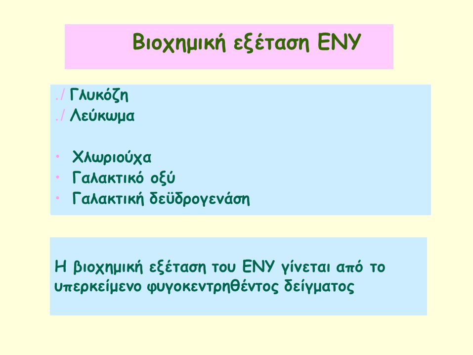 Βιοχημική εξέταση ΕΝΥ./ Γλυκόζη./ Λεύκωμα Χλωριούχα Γαλακτικόοξύ Γαλακτική δε ϋ δρογενάση Η βιοχημική εξέταση του ΕΝΥ γίνεται από το υπερκείμενο φυγοκεντρηθέντος δείγματος./ Γλυκόζη./ Λεύκωμα Χλωριούχα Γαλακτικόοξύ Γαλακτική δε ϋ δρογενάση