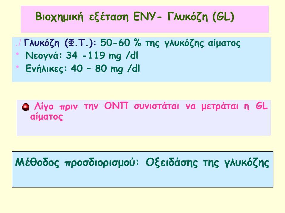 Βιοχημική εξέταση ΕΝΥ- Γλυκόζη (GL)./ Γλυκόζη(Φ.Τ.): 50-60 % τηςγλυκόζηςαίματος Νεογνά: 34 -119 mg /dl Ενήλικες: 40 – 80 mg /dl Λίγο πριν αίματος την ΟΝΠ συνιστάταινα μετράται ηGL Μέθοδος προσδιορισμού: Οξειδάσης της γλυκόζης