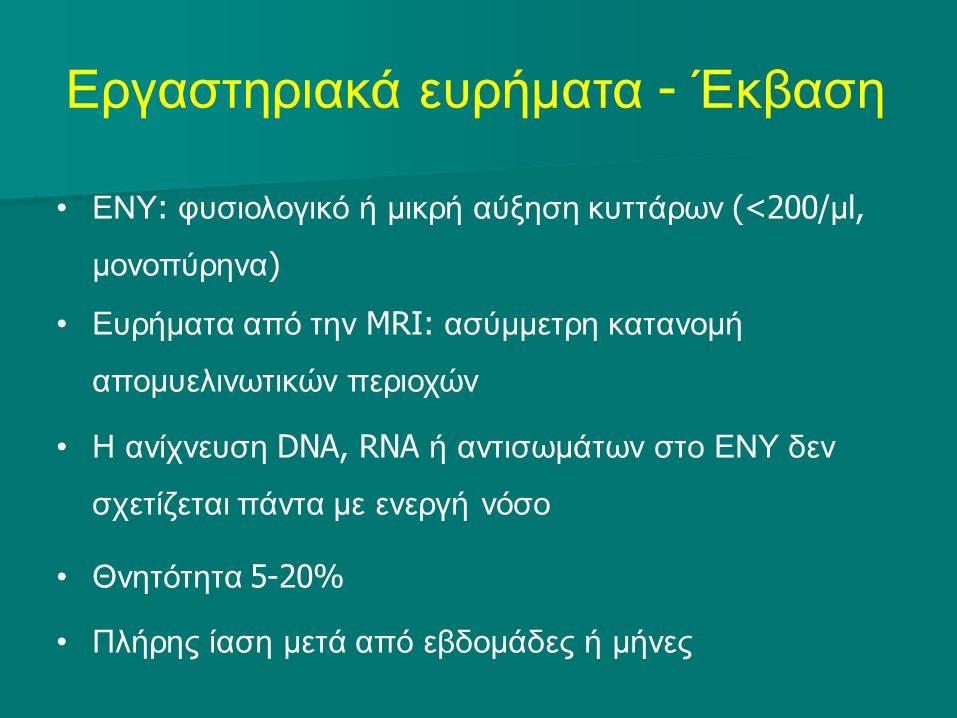 Εργαστηριακά ευρήματα - Έκβαση ΕΝΥ : φυσιολογικό ή μικρή αύξηση κυττάρων (<200/ μ l, μονοπύρηνα ) Ευρήματα από την MRI: ασύμμετρη κατανομή απομυελινωτικών περιοχών Η ανίχνευση DNA, RNA ή αντισωμάτων στο ΕΝΥ δεν σχετίζεται πάντα με ενεργή νόσο Θνητότητα 5-20% Πλήρης ίαση μετά από εβδομάδες ή μήνες