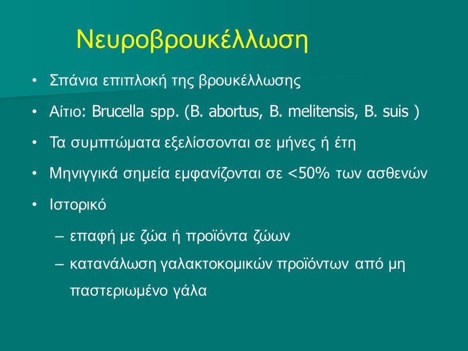 Νευροβρουκέλλωση Σπάνια επιπλοκή της βρουκέλλωσης Αίτιο : Brucella spp. ( B. abortus, B. melitensis, B. suis ) Τα συμπτώματα εξελίσσονται σε μήνες ή έ
