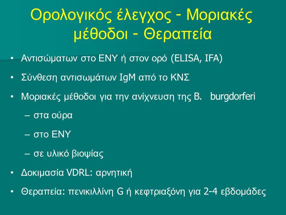 Ορολογικός έλεγχος - Μοριακές μέθοδοι - Θεραπεία Αντισώματων στο ΕΝΥ ή στον ορό (ELISA, IFA) Σύνθεση αντισωμάτων IgM από το ΚΝΣ Μοριακές μέθοδοι για την ανίχνευση της B.burgdorferi –στα ούρα –στο ΕΝΥ –σε υλικό βιοψίας Δοκιμασία VDRL: αρνητική Θεραπεία : πενικιλλίνη G ή κεφτριαξόνη για 2-4 εβδομάδες