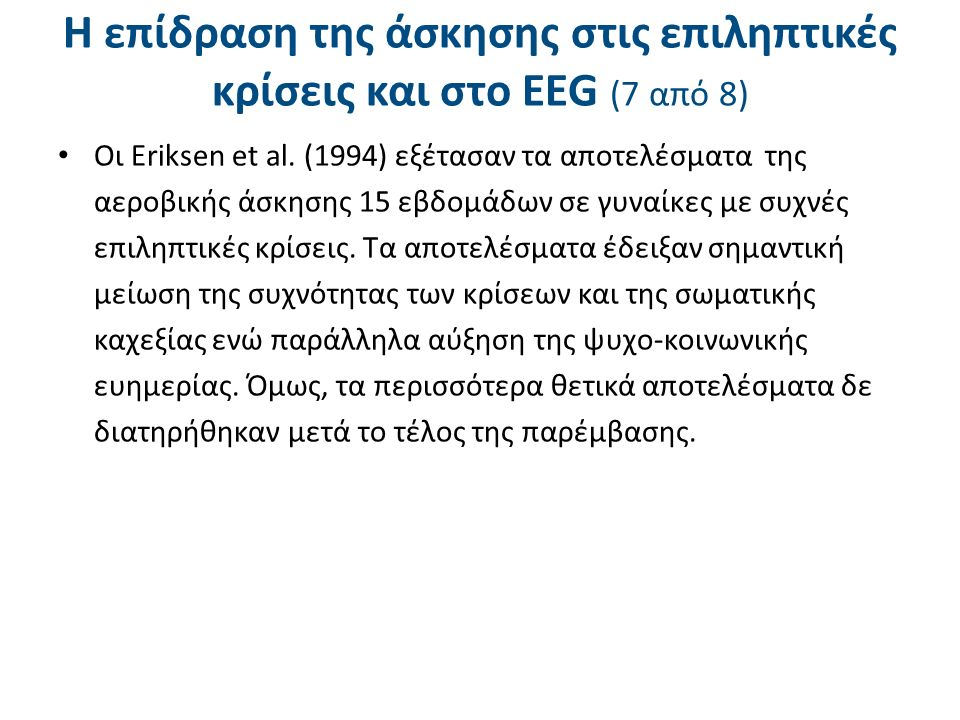 Η επίδραση της άσκησης στις επιληπτικές κρίσεις και στο ΕΕG (7 από 8) Οι Eriksen et al. (1994) εξέτασαν τα αποτελέσματα της αεροβικής άσκησης 15 εβδομ