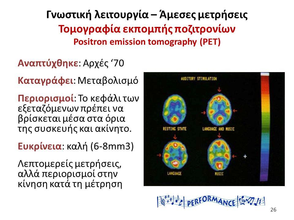 Γνωστική λειτουργία – Άμεσες μετρήσεις Τομογραφία εκπομπής ποζιτρονίων Positron emission tomography (PET) Αναπτύχθηκε: Αρχές '70 Καταγράφει: Μεταβολισμό Περιορισμοί: Το κεφάλι των εξεταζόμενων πρέπει να βρίσκεται μέσα στα όρια της συσκευής και ακίνητο.