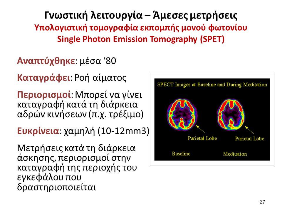 Γνωστική λειτουργία – Άμεσες μετρήσεις Υπολογιστική τομογραφία εκπομπής μονού φωτονίου Single Photon Emission Tomography (SPET) Αναπτύχθηκε: μέσα '80 Καταγράφει: Ροή αίματος Περιορισμοί: Μπορεί να γίνει καταγραφή κατά τη διάρκεια αδρών κινήσεων (π.χ.