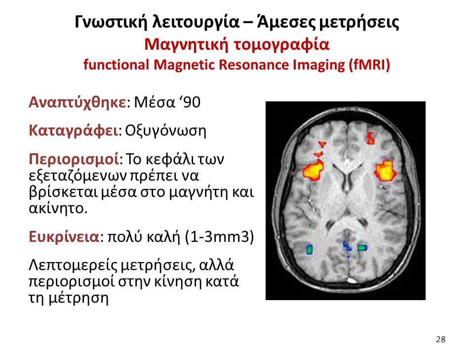 Γνωστική λειτουργία – Άμεσες μετρήσεις Μαγνητική τομογραφία functional Magnetic Resonance Imaging (fMRI) Αναπτύχθηκε: Μέσα '90 Καταγράφει: Οξυγόνωση Περιορισμοί: Το κεφάλι των εξεταζόμενων πρέπει να βρίσκεται μέσα στο μαγνήτη και ακίνητο.