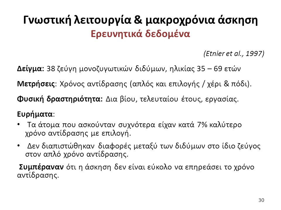 Γνωστική λειτουργία & μακροχρόνια άσκηση Ερευνητικά δεδομένα (Etnier et al., 1997) Δείγμα: 38 ζεύγη μονοζυγωτικών διδύμων, ηλικίας 35 – 69 ετών Μετρήσεις: Χρόνος αντίδρασης (απλός και επιλογής / χέρι & πόδι).