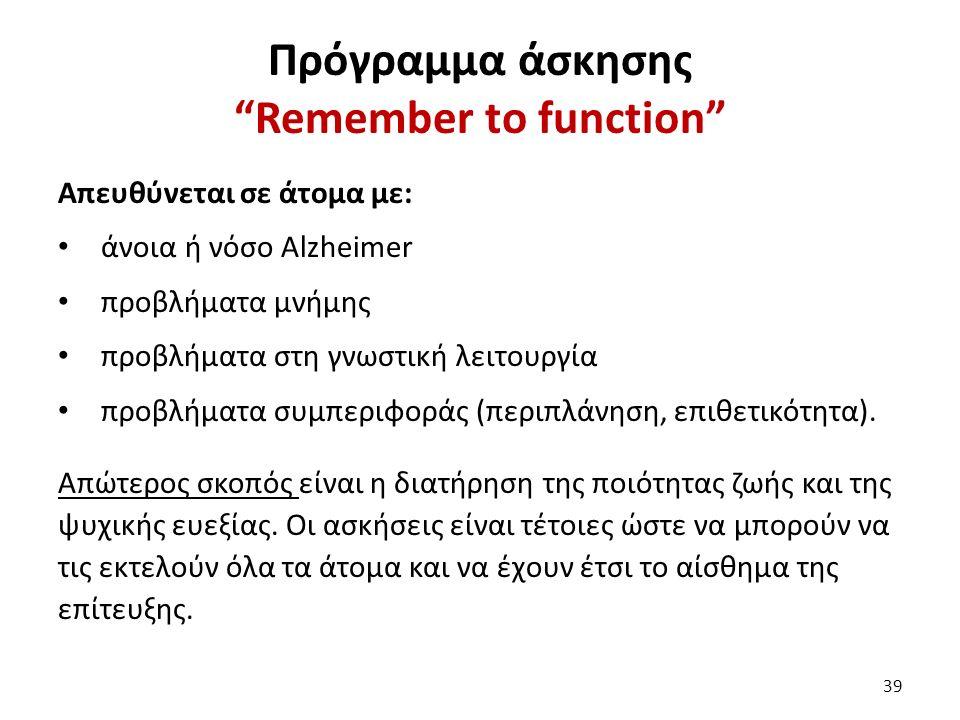 Πρόγραμμα άσκησης Remember to function Απευθύνεται σε άτομα με: άνοια ή νόσο Alzheimer προβλήματα μνήμης προβλήματα στη γνωστική λειτουργία προβλήματα συμπεριφοράς (περιπλάνηση, επιθετικότητα).