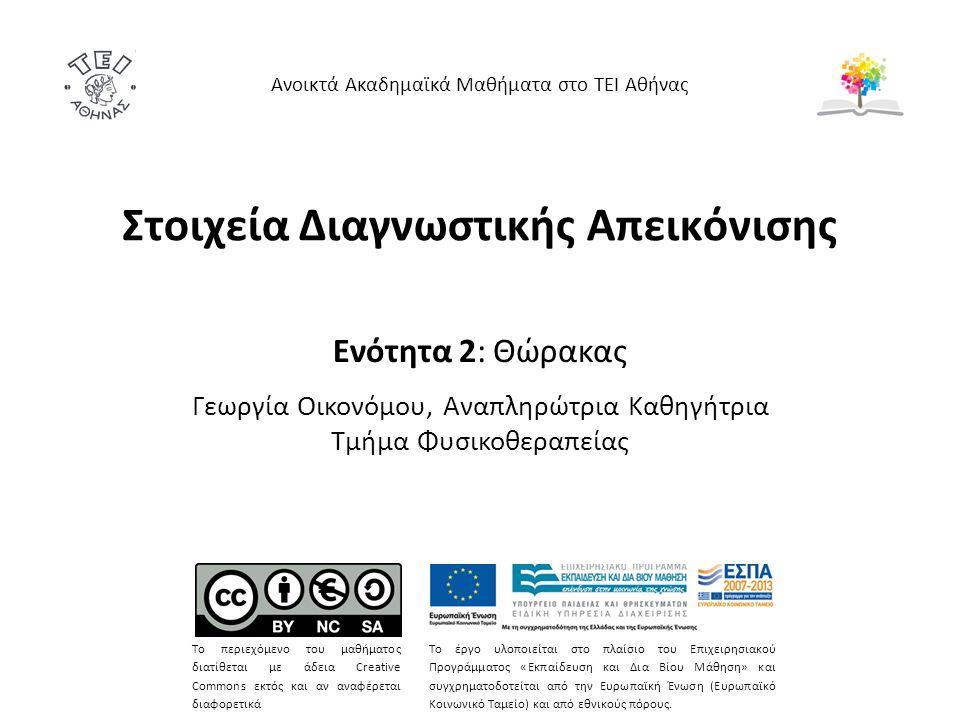 Στοιχεία Διαγνωστικής Απεικόνισης Ενότητα 2: Θώρακας Γεωργία Οικονόμου, Αναπληρώτρια Καθηγήτρια Τμήμα Φυσικοθεραπείας Ανοικτά Ακαδημαϊκά Μαθήματα στο ΤΕΙ Αθήνας Το περιεχόμενο του μαθήματος διατίθεται με άδεια Creative Commons εκτός και αν αναφέρεται διαφορετικά Το έργο υλοποιείται στο πλαίσιο του Επιχειρησιακού Προγράμματος «Εκπαίδευση και Δια Βίου Μάθηση» και συγχρηματοδοτείται από την Ευρωπαϊκή Ένωση (Ευρωπαϊκό Κοινωνικό Ταμείο) και από εθνικούς πόρους.