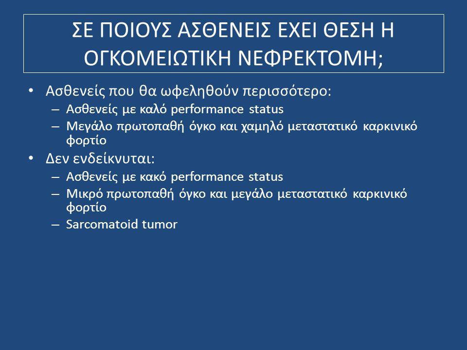 ΣΕ ΠΟΙΟΥΣ ΑΣΘΕΝΕΙΣ ΕΧΕΙ ΘΕΣΗ Η ΟΓΚΟΜΕΙΩΤΙΚΗ NΕΦΡΕΚΤΟΜΗ; Ασθενείς που θα ωφεληθούν περισσότερο: – Ασθενείς με καλό performance status – Μεγάλο πρωτοπαθή όγκο και χαμηλό μεταστατικό καρκινικό φορτίο Δεν ενδείκνυται: – Ασθενείς με κακό performance status – Μικρό πρωτοπαθή όγκο και μεγάλο μεταστατικό καρκινικό φορτίο – Sarcomatoid tumor