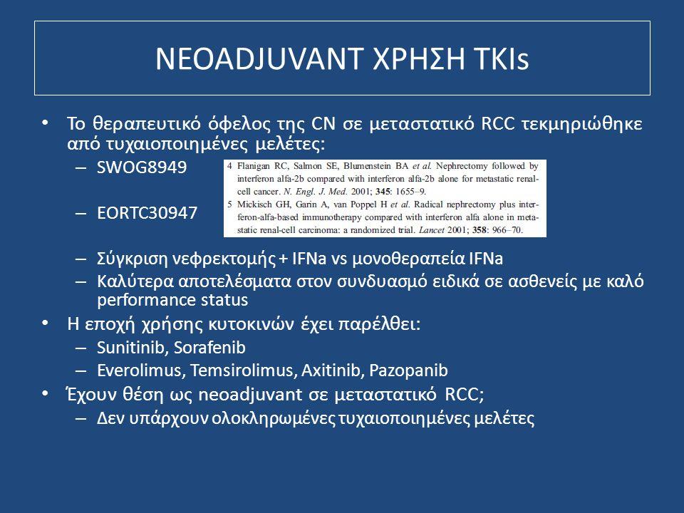NEOADJUVANT ΧΡΗΣΗ TKIs Το θεραπευτικό όφελος της CN σε μεταστατικό RCC τεκμηριώθηκε από τυχαιοποιημένες μελέτες: – SWOG8949 – EORTC30947 – Σύγκριση νεφρεκτομής + IFNa vs μονοθεραπεία IFNa – Καλύτερα αποτελέσματα στον συνδυασμό ειδικά σε ασθενείς με καλό performance status Η εποχή χρήσης κυτοκινών έχει παρέλθει: – Sunitinib, Sorafenib – Everolimus, Temsirolimus, Axitinib, Pazopanib Έχουν θέση ως neoadjuvant σε μεταστατικό RCC; – Δεν υπάρχουν ολοκληρωμένες τυχαιοποιημένες μελέτες