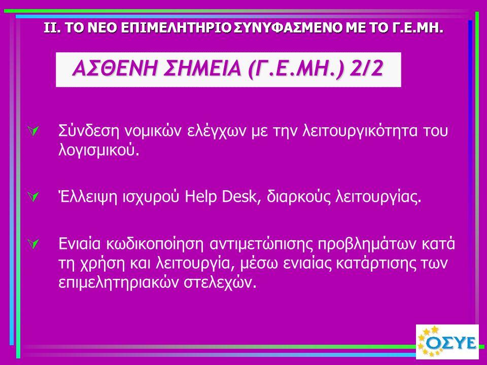 II. ΤΟ ΝΕΟ ΕΠΙΜΕΛΗΤΗΡΙΟ ΣΥΝΥΦΑΣΜΕΝΟ ΜΕ ΤΟ Γ.Ε.ΜΗ.  Σύνδεση νομικών ελέγχων με την λειτουργικότητα του λογισμικού.  Έλλειψη ισχυρού Help Desk, διαρκο