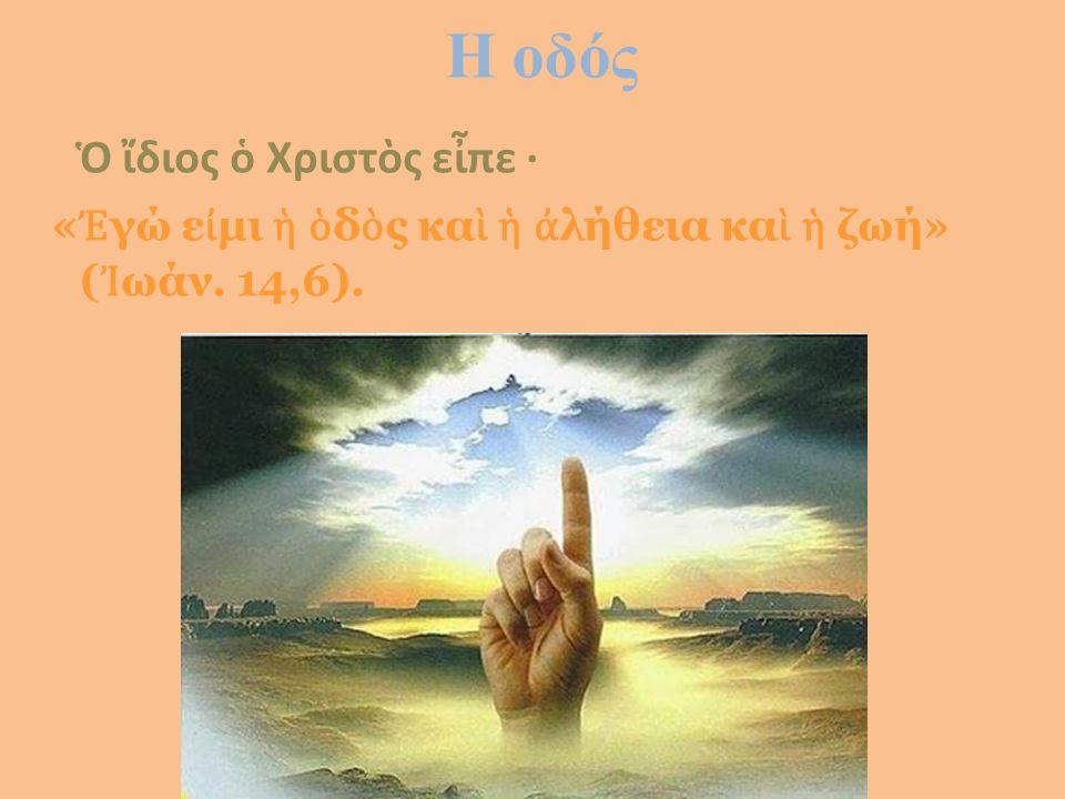 Η οδός Ὁ ἴδιος ὁ Χριστὸς εἶπε · « Ἐ γώ ε ἰ μι ἡ ὁ δ ὸ ς κα ὶ ἡ ἀ λήθεια κα ὶ ἡ ζωή» ( Ἰ ωάν. 14,6).