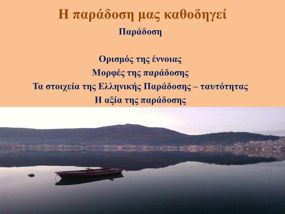 Η παράδοση μας καθοδηγεί Παράδοση Ορισμός της έννοιας Μορφές της παράδοσης Τα στοιχεία της Ελληνικής Παράδοσης – ταυτότητας Η αξία της παράδοσης