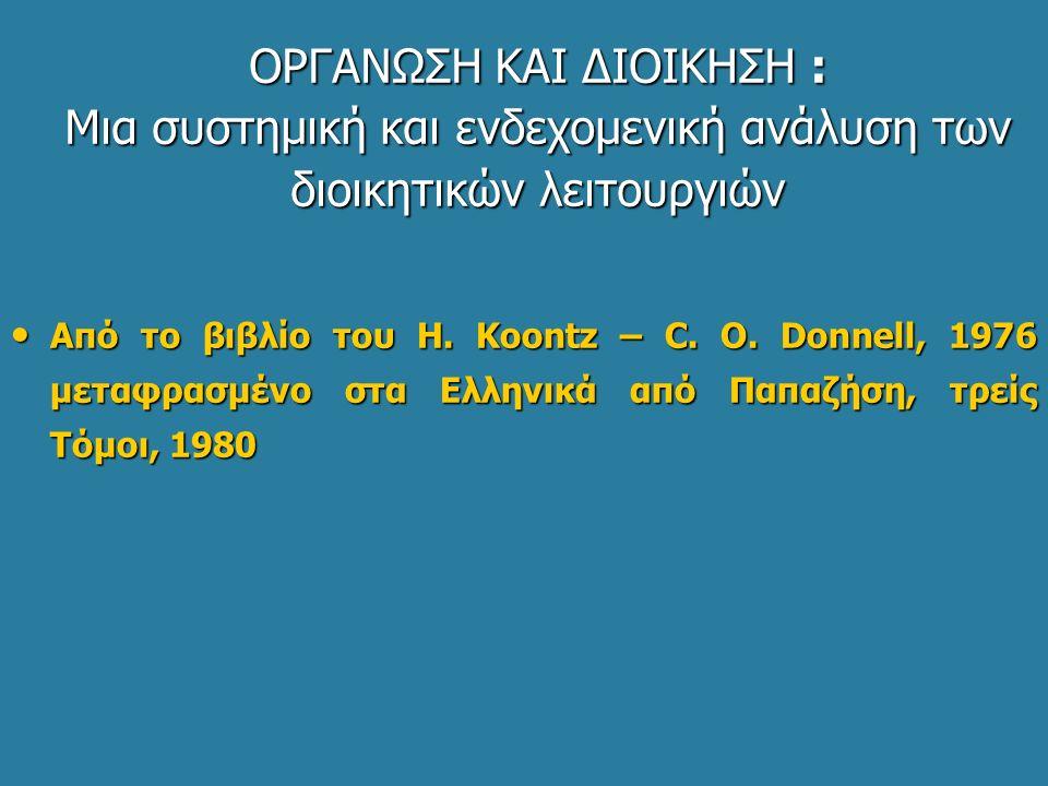 ΟΡΓΑΝΩΣΗ ΚΑΙ ΔΙΟΙΚΗΣΗ : Μια συστημική και ενδεχομενική ανάλυση των διοικητικών λειτουργιών Από το βιβλίο του Η. Koontz – C. O. Donnell, 1976 μεταφρασμ