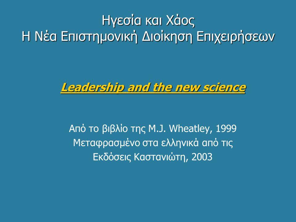 Ηγεσία και Χάος Η Νέα Επιστημονική Διοίκηση Επιχειρήσεων Leadership and the new science Από το βιβλίο της M.J. Wheatley, 1999 Μεταφρασμένο στα ελληνικ